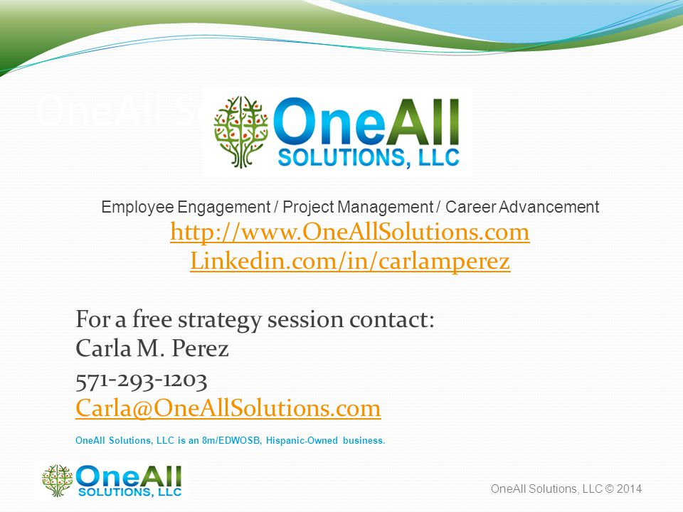OneAll Solutions, LLC © 2014 OneAll Soluctions, LLC Employee Engagement / Project Management / Career Advancement http://www.OneAllSolutions.com Linkedin.com/in/carlamperez For a free strategy session contact: Carla M.