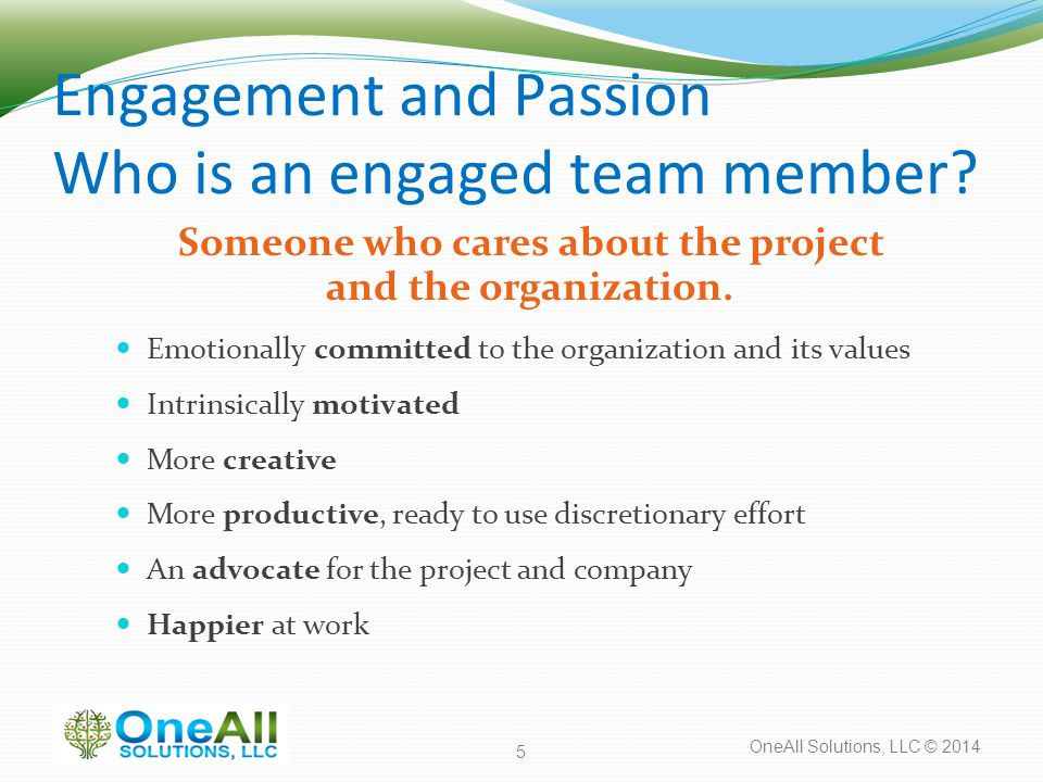 OneAll Solutions, LLC © 2014 Engagement and Passion Who is an engaged team member? Someone who cares about the project and the organization. Emotional