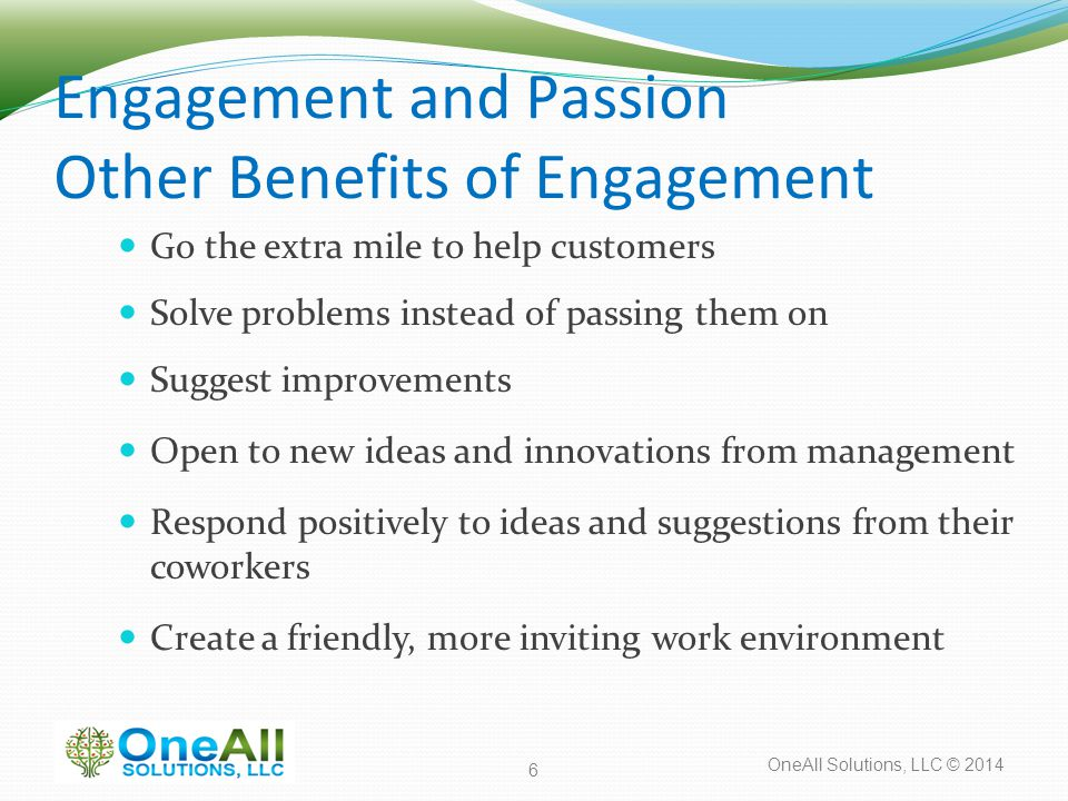 OneAll Solutions, LLC © 2014 Engagement and Passion Other Benefits of Engagement Go the extra mile to help customers Solve problems instead of passing
