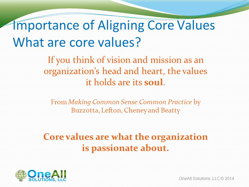 OneAll Solutions, LLC © 2014 Importance of Aligning Core Values What are core values? If you think of vision and mission as an organization's head and