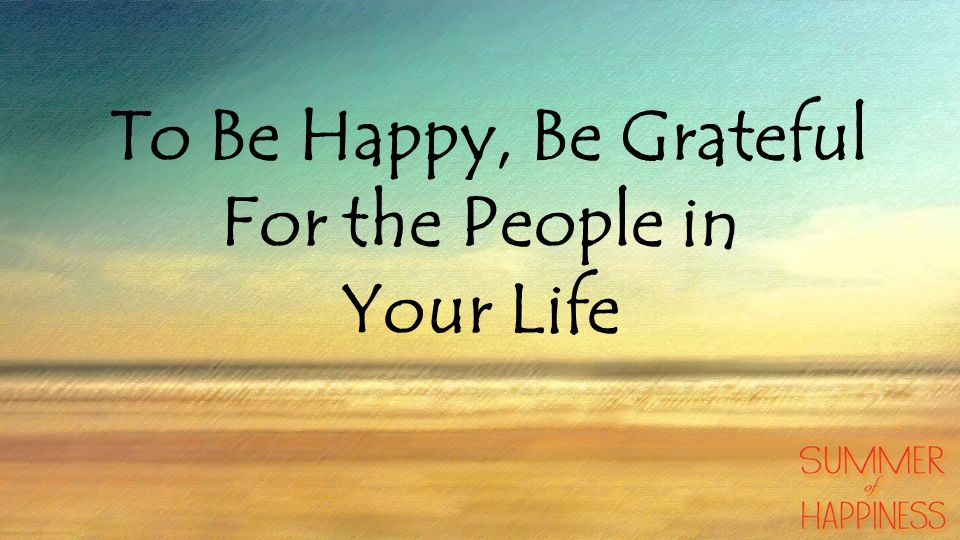 To Be Happy, Be Grateful For the People in Your Life