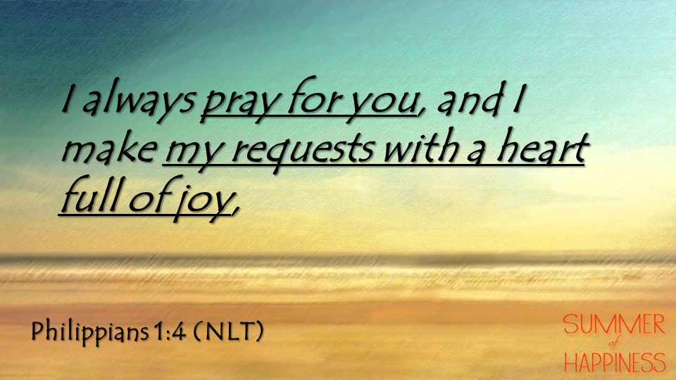 Philippians 1:4 (NLT) I always pray for you, and I make my requests with a heart full of joy,