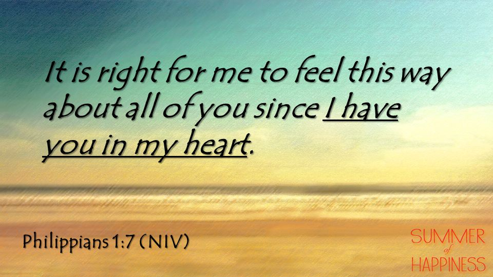 Philippians 1:7 (NIV) It is right for me to feel this way about all of you since I have you in my heart.