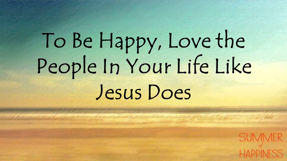 To Be Happy, Love the People In Your Life Like Jesus Does
