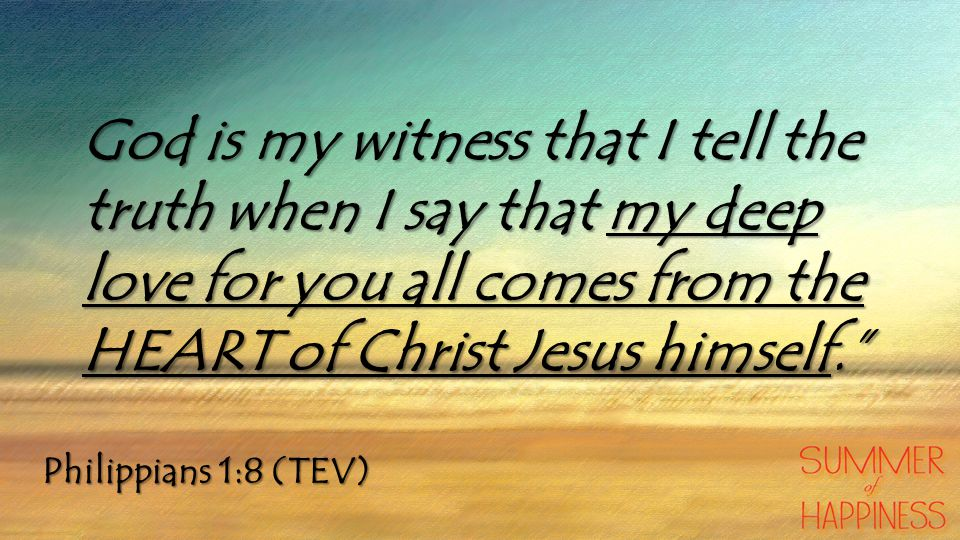 Philippians 1:8 (TEV) God is my witness that I tell the truth when I say that my deep love for you all comes from the HEART of Christ Jesus himself.