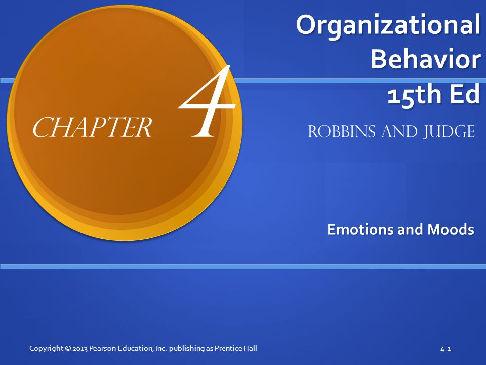 Organizational Behavior 15th Ed Emotions and Moods Copyright © 2013 Pearson Education, Inc. publishing as Prentice Hall4-1 Robbins and Judge Chapter 4