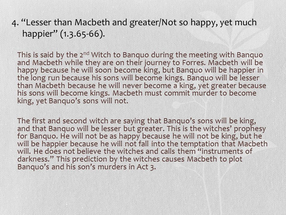 4. Lesser than Macbeth and greater/Not so happy, yet much happier (1.3.65-66).