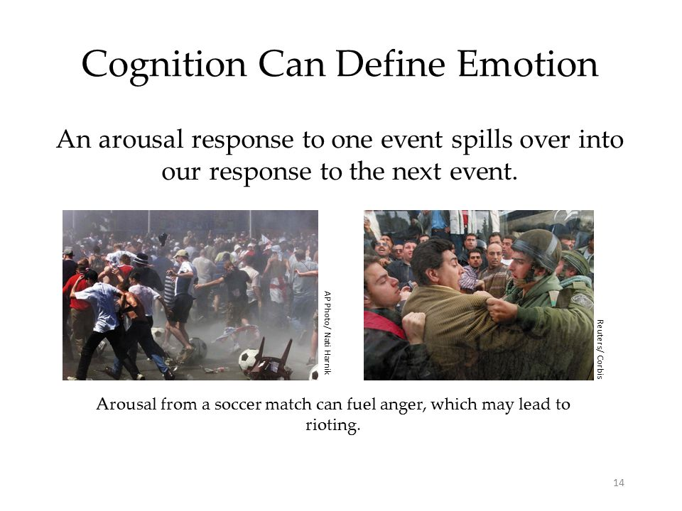 14 Cognition Can Define Emotion An arousal response to one event spills over into our response to the next event.