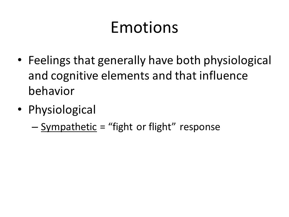 Emotions Feelings that generally have both physiological and cognitive elements and that influence behavior Physiological – Sympathetic = fight or flight response