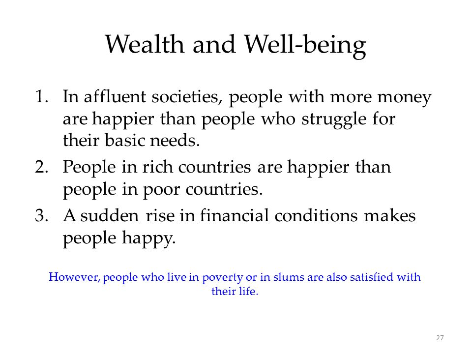 27 Wealth and Well-being 1.In affluent societies, people with more money are happier than people who struggle for their basic needs.
