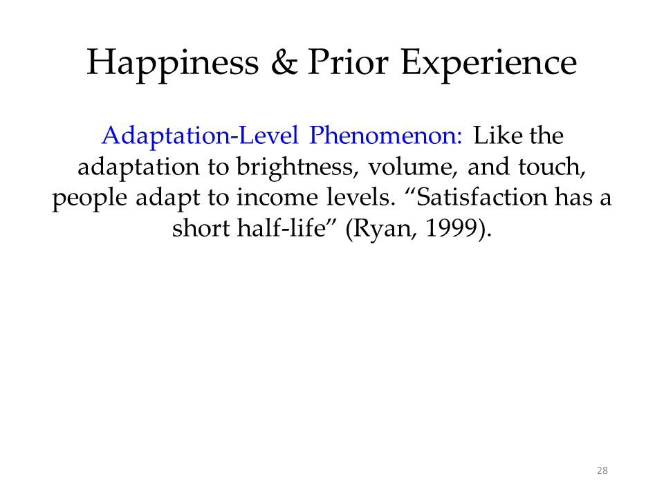 28 Happiness & Prior Experience Adaptation-Level Phenomenon: Like the adaptation to brightness, volume, and touch, people adapt to income levels.