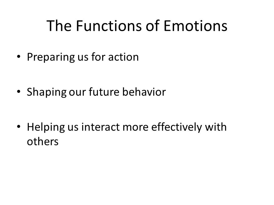 The Functions of Emotions Preparing us for action Shaping our future behavior Helping us interact more effectively with others