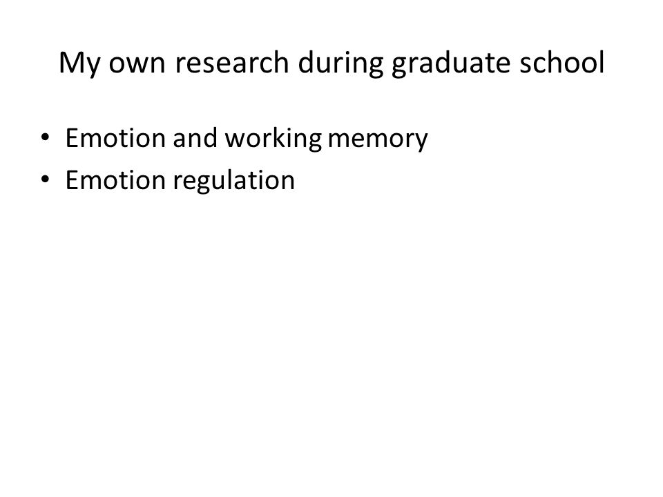 My own research during graduate school Emotion and working memory Emotion regulation