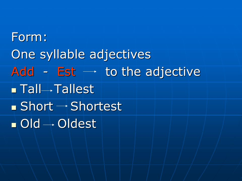 Form: One syllable adjectives Add - Est to the adjective Tall Tallest Tall Tallest Short Shortest Short Shortest Old Oldest Old Oldest