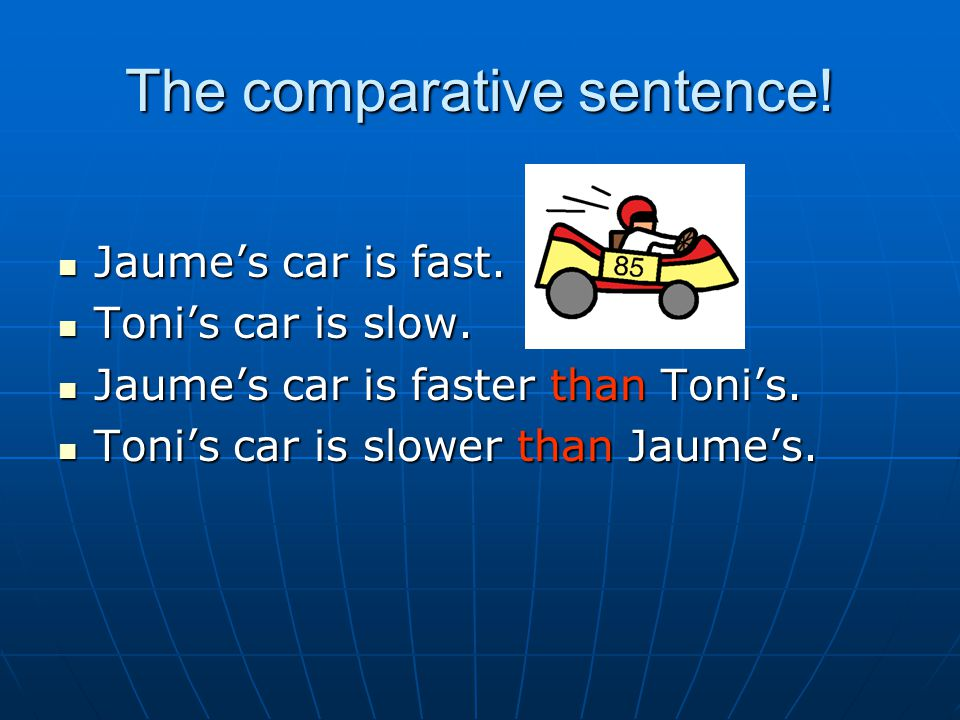 The comparative sentence! Jaume's car is fast. Jaume's car is fast. Toni's car is slow. Toni's car is slow. Jaume's car is faster than Toni's. Jaume's