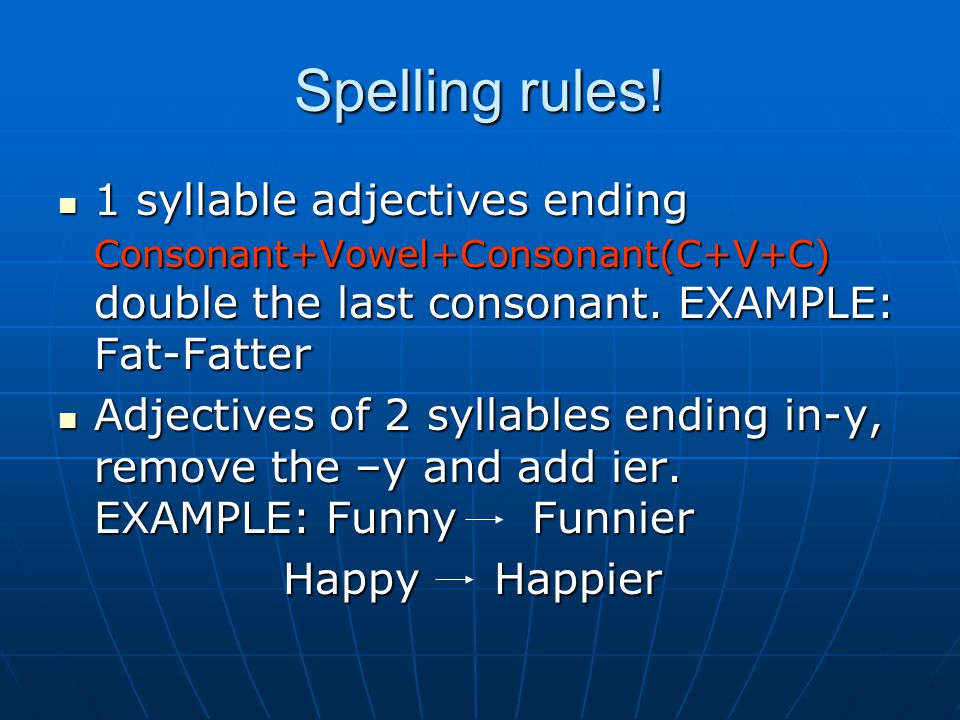 Spelling rules! 1 syllable adjectives ending Consonant+Vowel+Consonant(C+V+C) double the last consonant. EXAMPLE: Fat-Fatter 1 syllable adjectives end