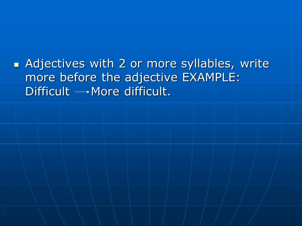 Adjectives with 2 or more syllables, write more before the adjective EXAMPLE: Difficult More difficult. Adjectives with 2 or more syllables, write mor