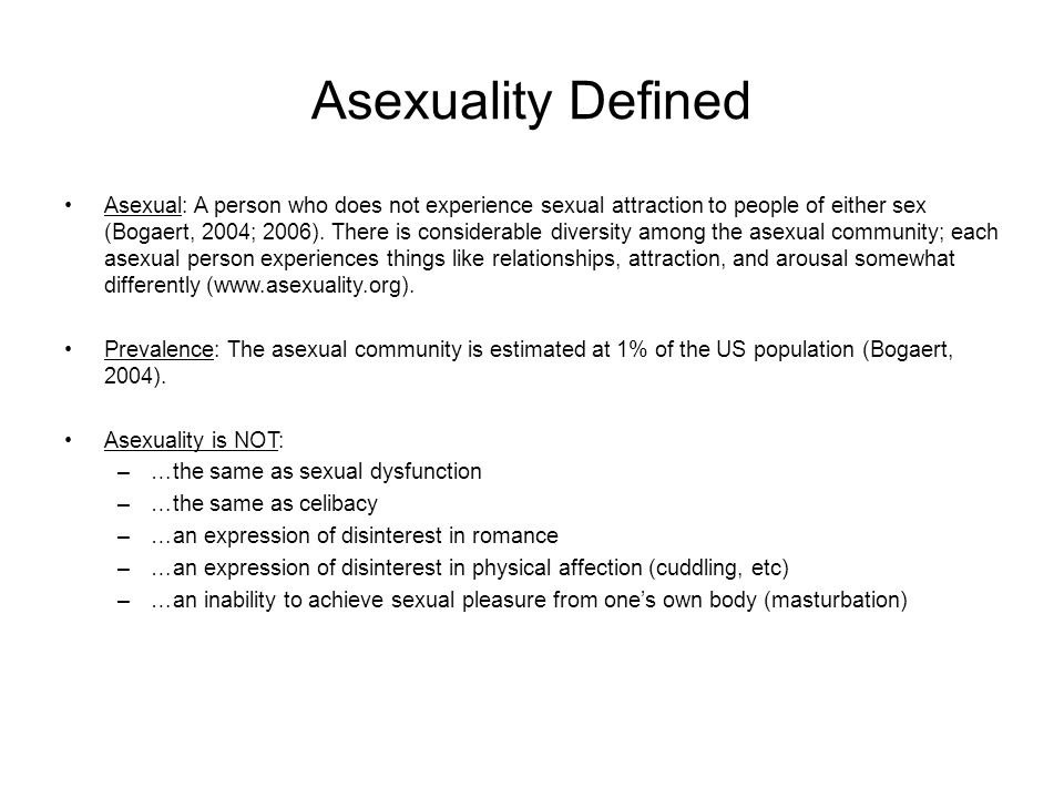 Asexuality Defined Asexual: A person who does not experience sexual attraction to people of either sex (Bogaert, 2004; 2006).