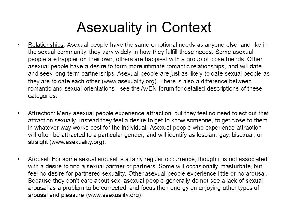 Asexuality in Context Relationships: Asexual people have the same emotional needs as anyone else, and like in the sexual community, they vary widely in how they fulfill those needs.