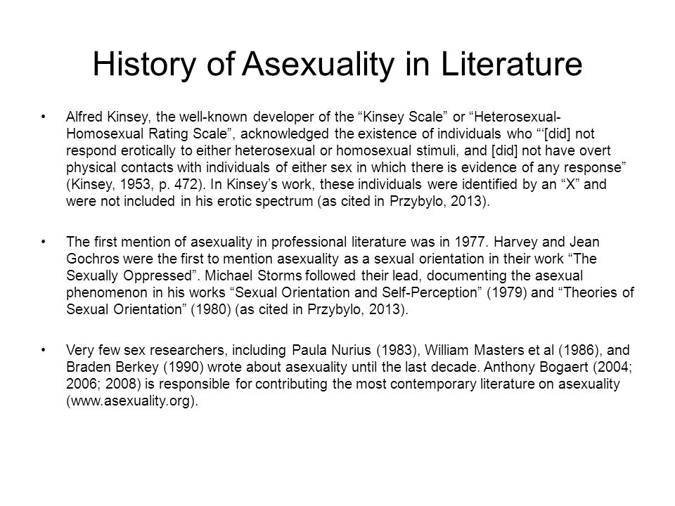 History of Asexuality in Literature Alfred Kinsey, the well-known developer of the Kinsey Scale or Heterosexual- Homosexual Rating Scale , acknowledged the existence of individuals who '[did] not respond erotically to either heterosexual or homosexual stimuli, and [did] not have overt physical contacts with individuals of either sex in which there is evidence of any response (Kinsey, 1953, p.