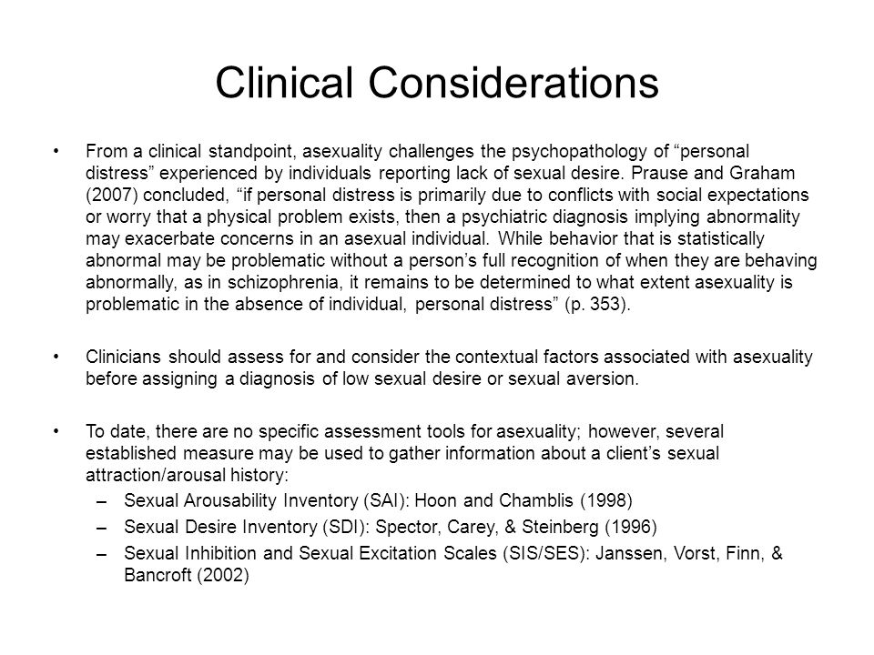 Clinical Considerations From a clinical standpoint, asexuality challenges the psychopathology of personal distress experienced by individuals reporting lack of sexual desire.