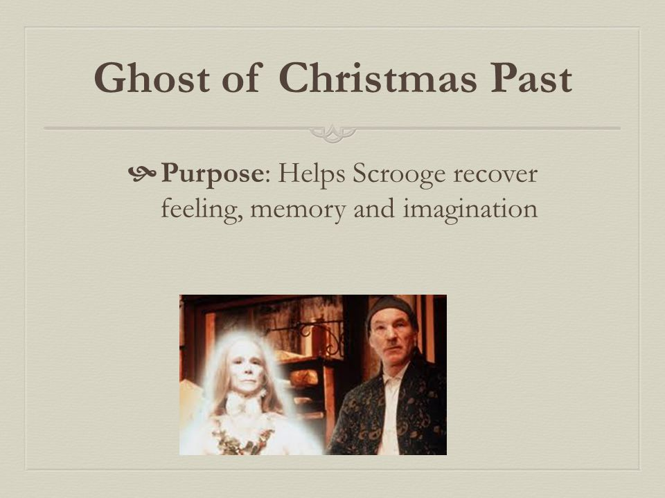 Ghost of Christmas Past  Purpose: Helps Scrooge recover feeling, memory and imagination