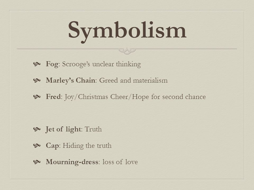 Symbolism  Fog: Scrooge's unclear thinking  Marley's Chain: Greed and materialism  Fred: Joy/Christmas Cheer/Hope for second chance  Jet of light: