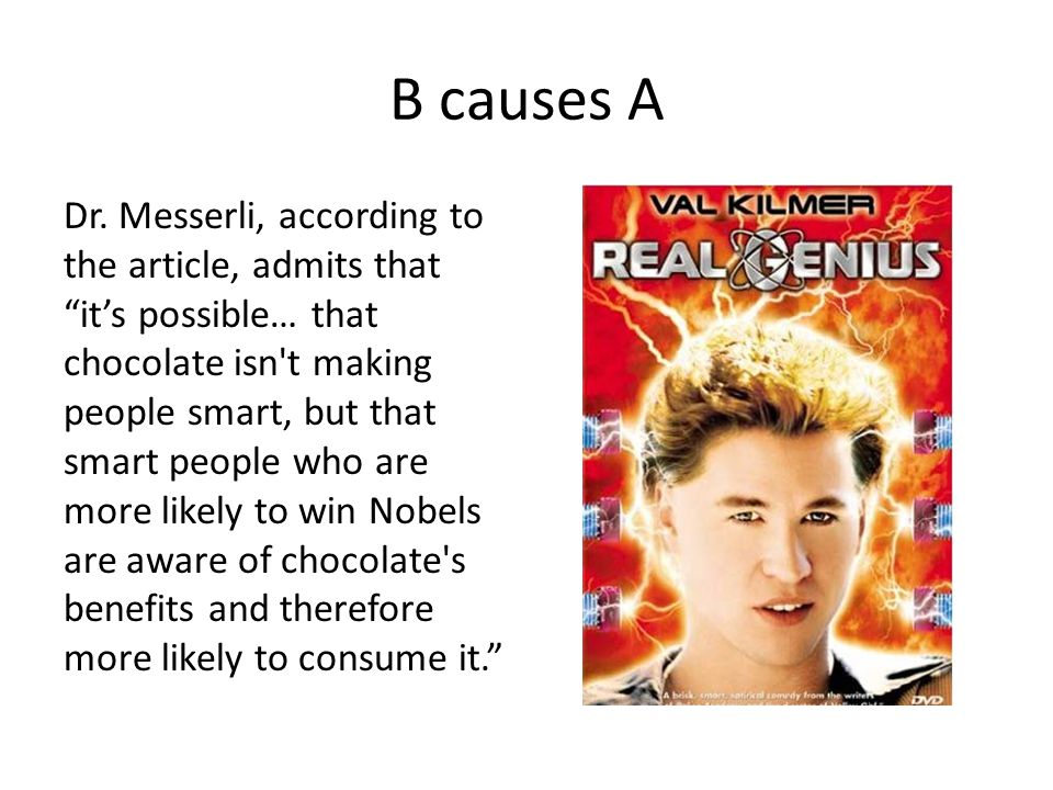 "B causes A Dr. Messerli, according to the article, admits that ""it's possible… that chocolate isn't making people smart, but that smart people who are"