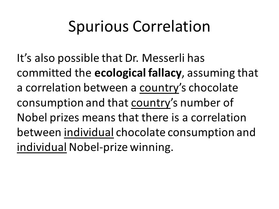 Spurious Correlation It's also possible that Dr. Messerli has committed the ecological fallacy, assuming that a correlation between a country's chocol