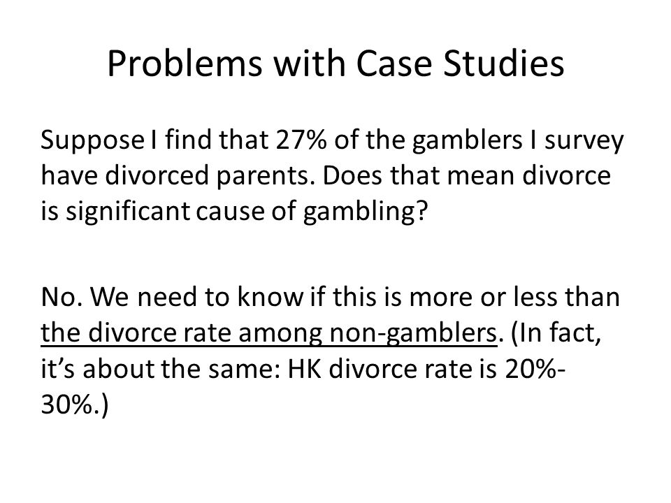 Problems with Case Studies Suppose I find that 27% of the gamblers I survey have divorced parents. Does that mean divorce is significant cause of gamb