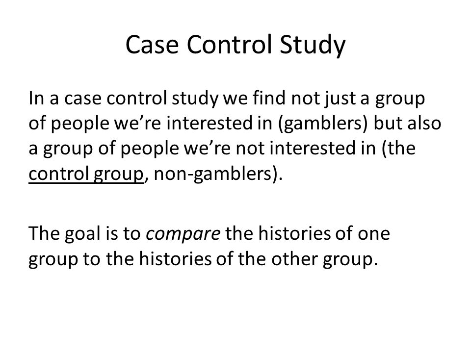 In a case control study we find not just a group of people we're interested in (gamblers) but also a group of people we're not interested in (the cont