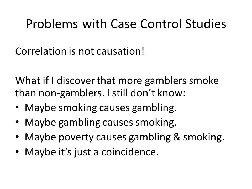 Problems with Case Control Studies Correlation is not causation! What if I discover that more gamblers smoke than non-gamblers. I still don't know: Ma