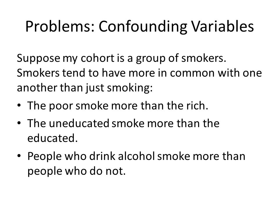 Problems: Confounding Variables Suppose my cohort is a group of smokers. Smokers tend to have more in common with one another than just smoking: The p