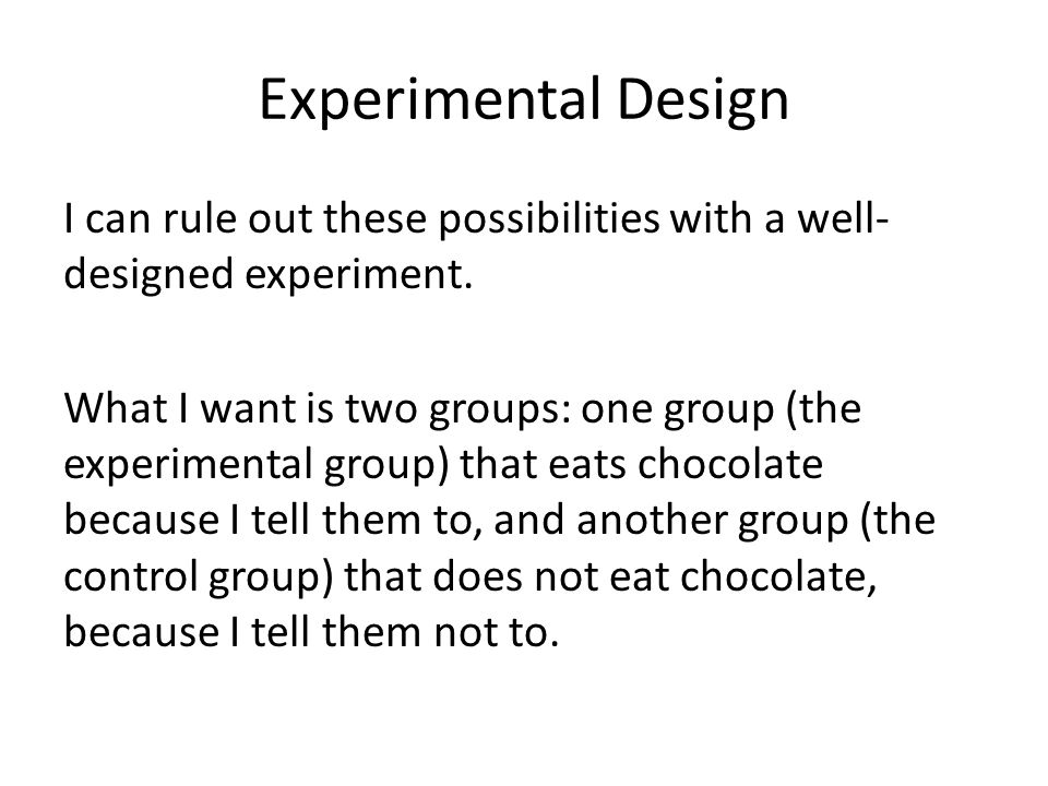 Experimental Design I can rule out these possibilities with a well- designed experiment. What I want is two groups: one group (the experimental group)