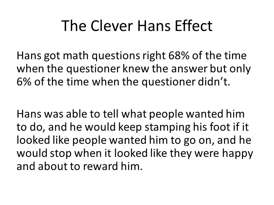 The Clever Hans Effect Hans got math questions right 68% of the time when the questioner knew the answer but only 6% of the time when the questioner d