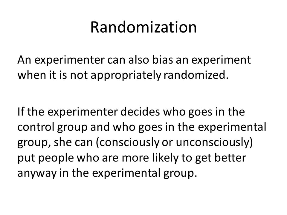 Randomization An experimenter can also bias an experiment when it is not appropriately randomized. If the experimenter decides who goes in the control
