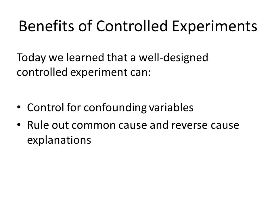 Benefits of Controlled Experiments Today we learned that a well-designed controlled experiment can: Control for confounding variables Rule out common