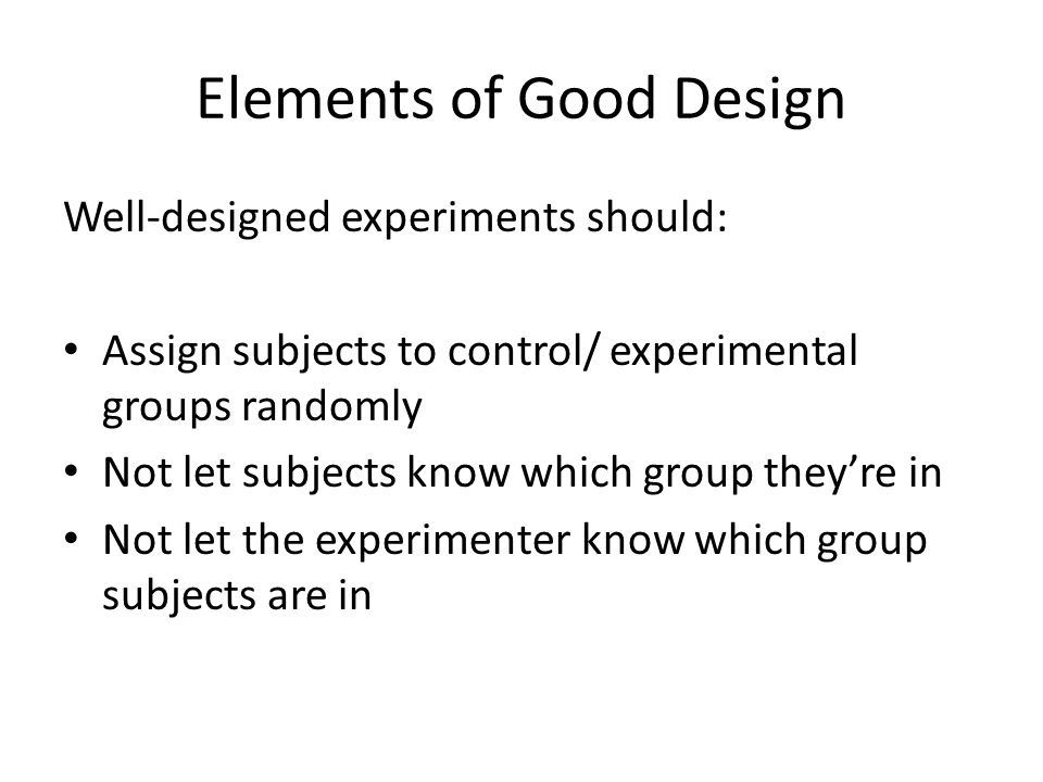 Elements of Good Design Well-designed experiments should: Assign subjects to control/ experimental groups randomly Not let subjects know which group t