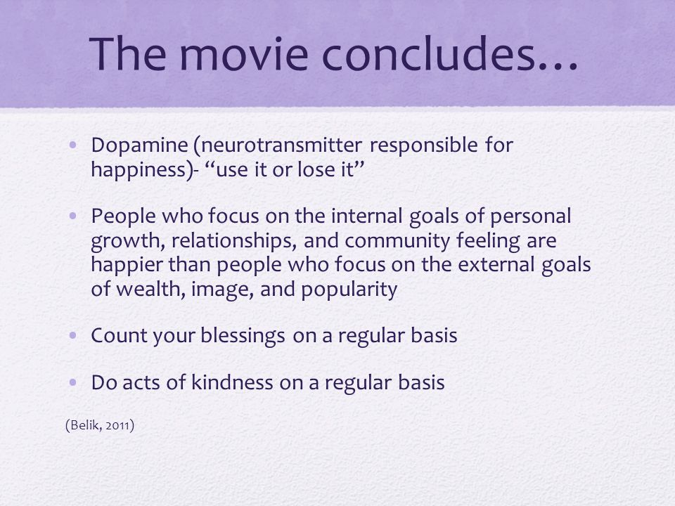 "The movie concludes… Dopamine (neurotransmitter responsible for happiness)- ""use it or lose it"" People who focus on the internal goals of personal gro"
