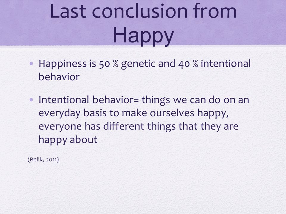 Last conclusion from Happy Happiness is 50 % genetic and 40 % intentional behavior Intentional behavior= things we can do on an everyday basis to make