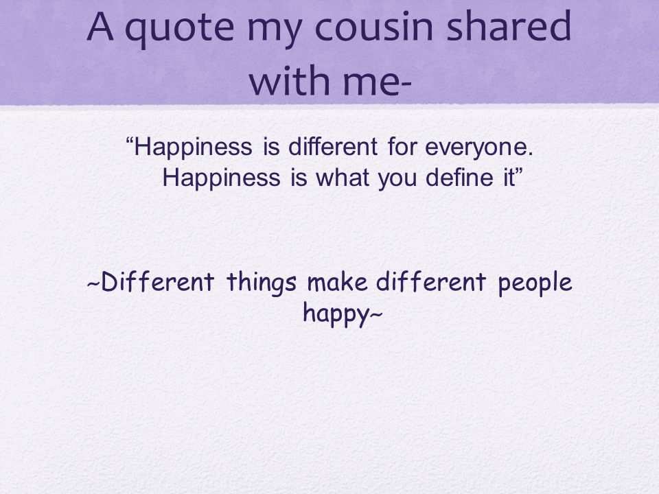 "A quote my cousin shared with me- ""Happiness is different for everyone. Happiness is what you define it"" ~ Different things make different people happ"