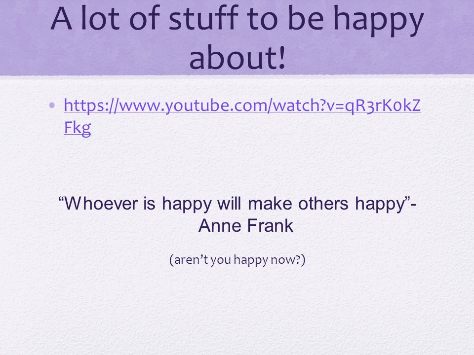"A lot of stuff to be happy about! https://www.youtube.com/watch?v=qR3rK0kZ Fkghttps://www.youtube.com/watch?v=qR3rK0kZ Fkg ""Whoever is happy will make"