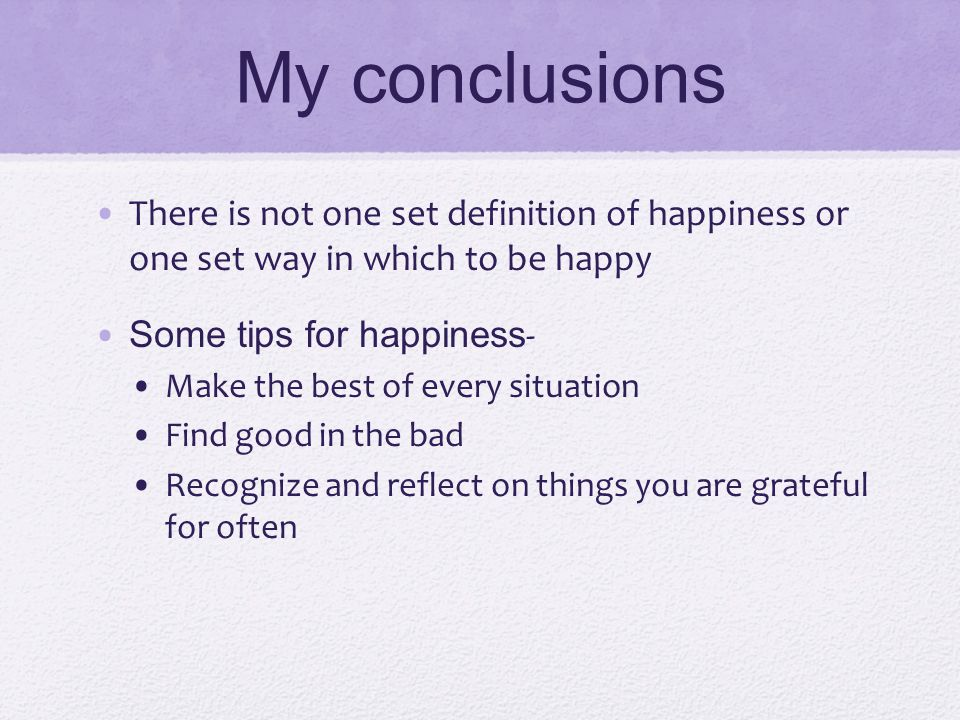 My conclusions There is not one set definition of happiness or one set way in which to be happy Some tips for happiness - Make the best of every situa