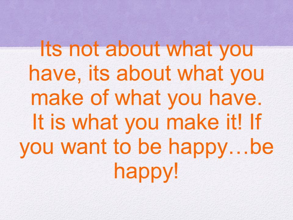 Its not about what you have, its about what you make of what you have. It is what you make it! If you want to be happy…be happy!