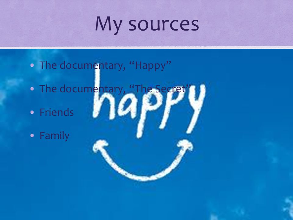 "My sources The documentary, ""Happy"" The documentary, ""The Secret"" Friends Family"