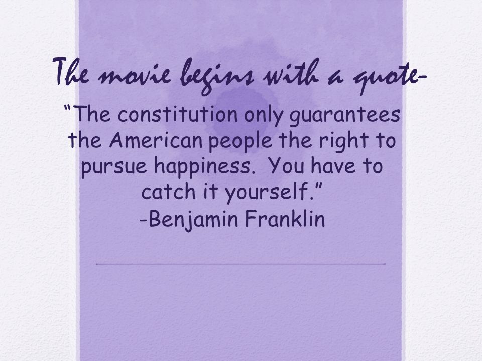 "The movie begins with a quote- ""The constitution only guarantees the American people the right to pursue happiness. You have to catch it yourself."" -B"