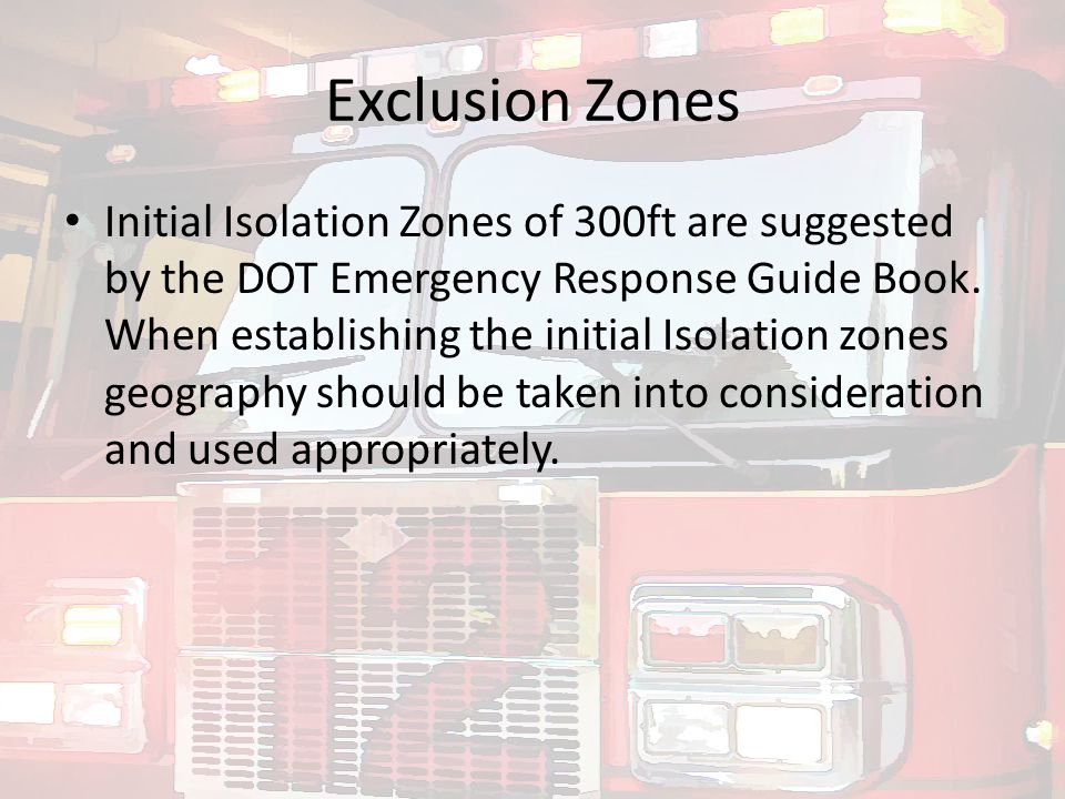 Exclusion Zones Initial Isolation Zones of 300ft are suggested by the DOT Emergency Response Guide Book. When establishing the initial Isolation zones