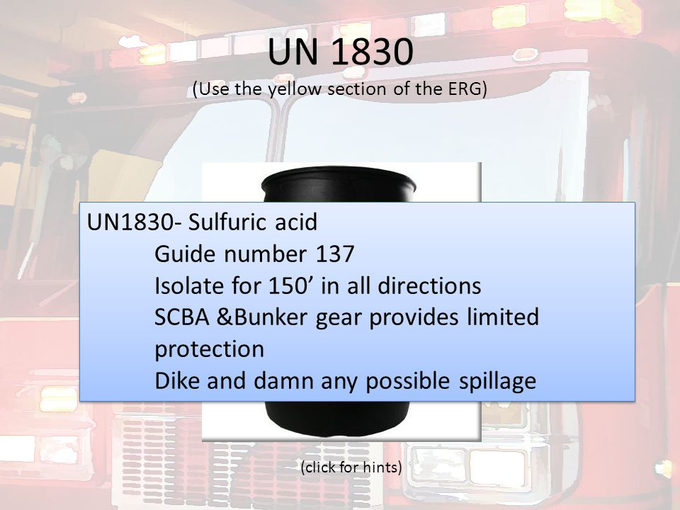 UN 1830 (Use the yellow section of the ERG) UN1830- Sulfuric acid Guide number 137 Isolate for 150' in all directions SCBA &Bunker gear provides limit