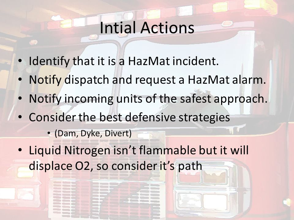 Intial Actions Identify that it is a HazMat incident. Notify dispatch and request a HazMat alarm. Notify incoming units of the safest approach. Consid