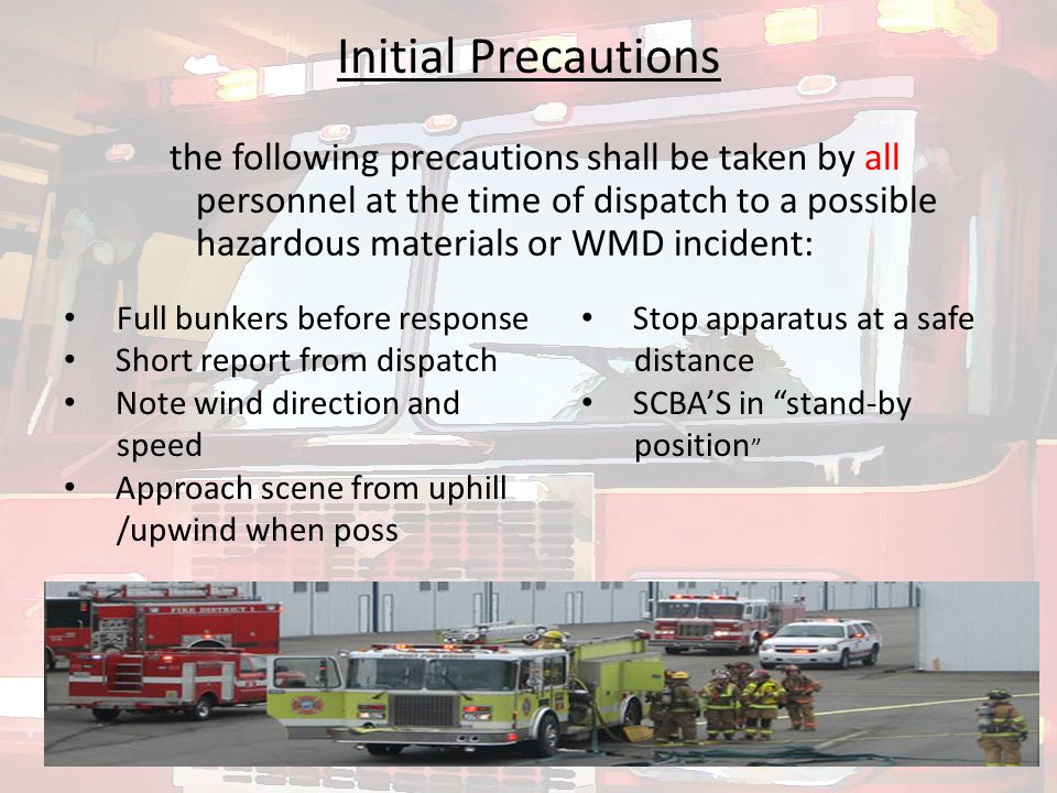 the following precautions shall be taken by all personnel at the time of dispatch to a possible hazardous materials or WMD incident: Initial Precautions Full bunkers before response Short report from dispatch Note wind direction and speed Approach scene from uphill /upwind when poss Stop apparatus at a safe distance SCBA'S in stand-by position